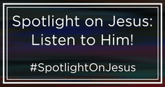 Spotlight On Jesus: Listen To Him!